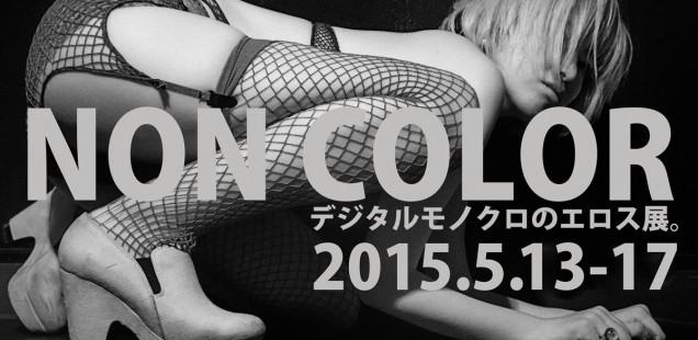 「NON COLOR デジタルモノクロのエロス展。」5月13日(水)〜5月17日(日)