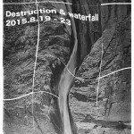 「Destruction & waterfall」8月19日(水)〜23日(日)
