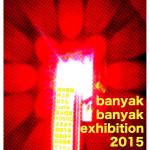「banyak banyak exhibition 2015 -分岐点」11月4日(水)〜11月8日(日)