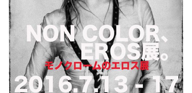 「NON COLOR、EROS展。」7月13日(水)〜7月17日(日)