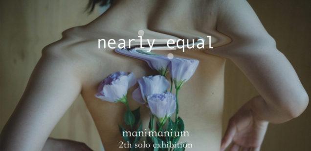 manimanium個展「nearly equal」7月31日(水)〜8月4日(日)
