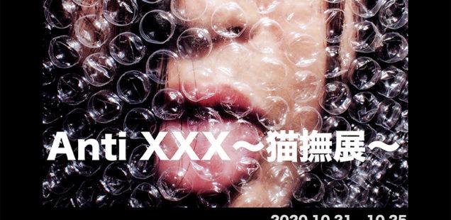 「Anti XXX~猫撫展~」10月21日(水)〜10月25日(日)