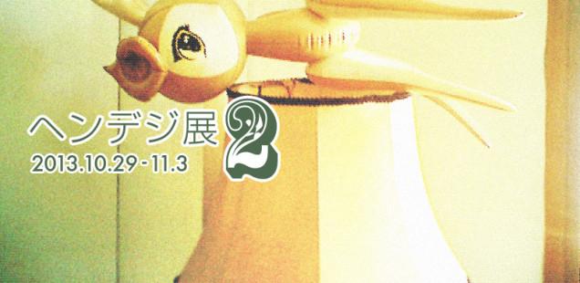 「ヘンデジ展2」10月29日(火)〜11月3日(日)