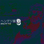 「ヘンデジ展 vol.3」7月9日(水)〜7月13日(日)